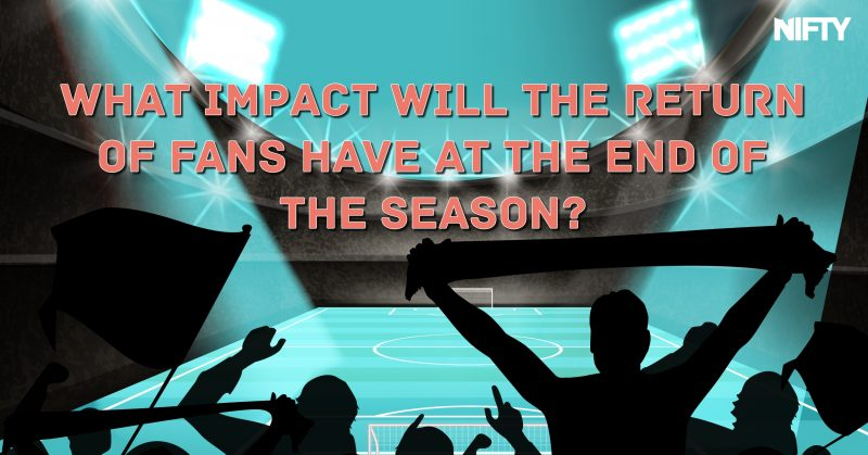 What impact will the return of fans have at the end of the season?